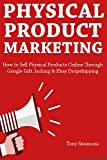 Physical Product Marketing: How to Sell Physical Products Online Through Google Gift Jacking & Ebay Dropshipping
