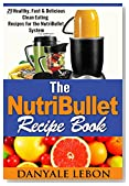 Healthy Eating: Nutribullet Recipe Book: 25 Healthy, Fast & Delicious Clean Eating Recipes for the Nutribullet System (Healthy Meals and Smoothies for Nutritious Eating for Busy People Book 1)