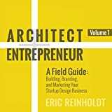 Architect and Entrepreneur: A Field Guide: Building, Branding, and Marketing Your Startup Design Business