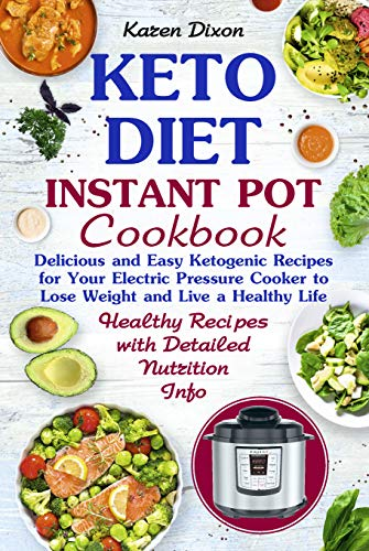 Keto Diet Instant Pot Cookbook: Delicious and Easy Ketogenic Recipes for Your Electric Pressure Cooker to Lose Weight and Live a Healthy Life! (Ketogenic Instant Pot Book 1) by Karen Dixon