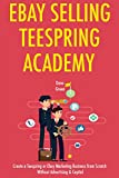 EBAY SELLING - TEESPRING ACADEMY: Create a Teespring or Ebay Marketing Business from Scratch Without Advertising & Capital