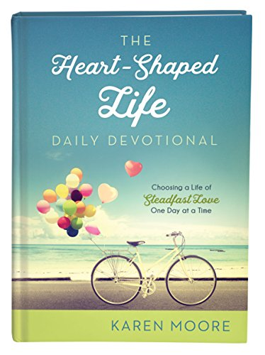 The Heart-Shaped Life Daily Devotional: Choosing a Life of Steadfast Love One Day at a Time by [Moore, Karen]