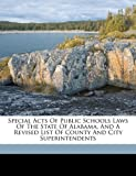 Special Acts of Public Schools Laws of the State of Alabama, and a Revised List of County and City Superintendents, , 1172228426