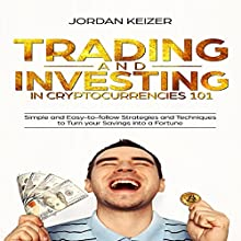 Trading and Investing in Cryptocurrencies 101: Simple and Easy to Follow Strategies and Techniques to Turn Your Savings into a Fortune Audiobook by Jordan Keizer Narrated by Glynn Amburgey