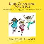 Kids Chanting for Jesus: Preparing Kids for Praise and Worship (Volume 2) | Francine E. Wade