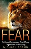 Fear: Guide To Overcoming Fear, Worry, Depression and Anxiety (Fear, overcoming fear, worry, control your life, anxiety, building confidence, overcoming depression)