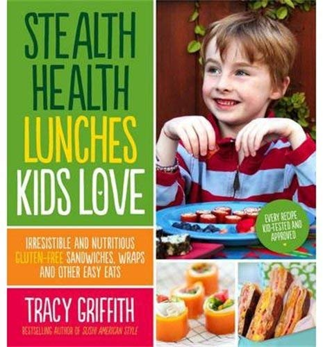 Stealth Health Lunches Kids Love: Irresistible and Nutritious Gluten-Free Sandwiches, Wraps and Other Easy Eats