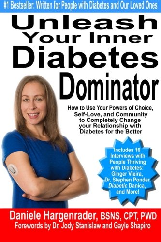 Unleash Your Inner Diabetes Dominator: How to Use Your Powers of Choice, Self-Love, and Community to Completely Change Your Relationship with Diabetes for the Better