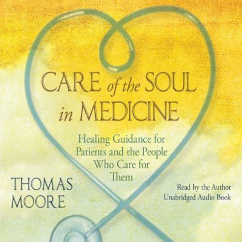 Care of the Soul In Medicine: Healing Guidance for Patients, Families, and the People Who Care for Them