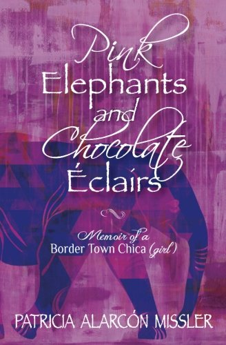 Download Pink Elephants and Chocolate Eclairs: Memoir of a Border Town Chica (girl) pdf epub