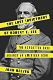 img - for The Lost Indictment of Robert E. Lee: The Forgotten Case against an American Icon book / textbook / text book