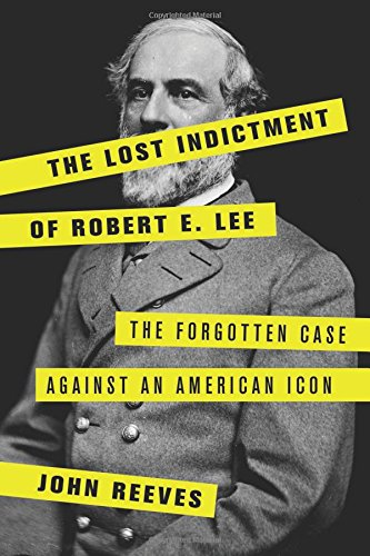 The Lost Indictment of Robert E. Lee: The Forgotten Case against an American Icon cover