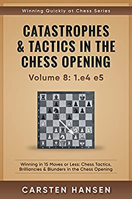 Catastrophes & Tactics in the Chess Opening - Volume 8: 1.e4 e5: Winning in 15 Moves or Less: Chess Tactics, Brilliancies & Blunders in the Chess Opening (Winning Quickly at Chess Series)