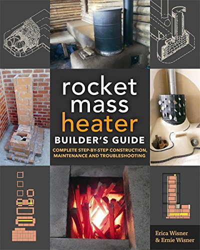 The Rocket Mass Heater Builder's Guide: Complete Step-by-Step Construction, Maintenance and Troubleshooting