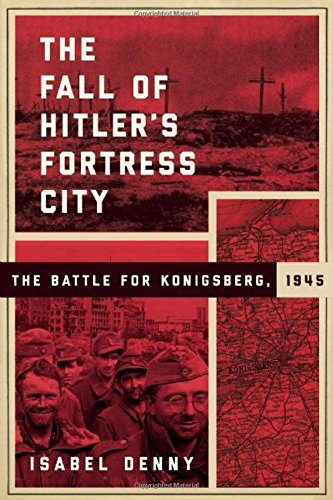The Fall of Hitler's Fortress City: The Battle for Konigsberg, 1945