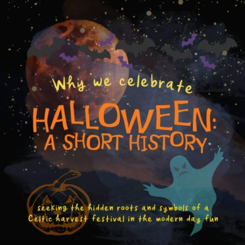 Fun History Facts About Halloween (Why We Celebrate Halloween: A Short History: Seeking the hidden roots and symbols of a Celtic harvest festival in the modern day fun (Origins of Modern Festivals for)