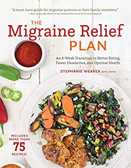 The Migraine Relief Plan: An 8-Week Transition to Better Eating, Fewer Headaches, and Optimal Health by [Weaver, Stephanie]