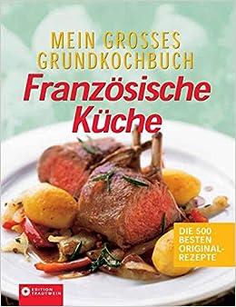 Mein Grosses Grundkochbuch Franzosische Kuche Die 500 Besten