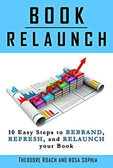 Book Relaunch: 10 Easy Steps to Rebrand, Refresh, and Relaunch your Book by [Roach, Theodore, Sophia, Rosa]