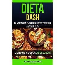 Libro de Cocina: Dieta Dash: La Mejor Guía Para Perder Peso Y Presión Arterial Alta (Adelgazar) (Spanish Edition)