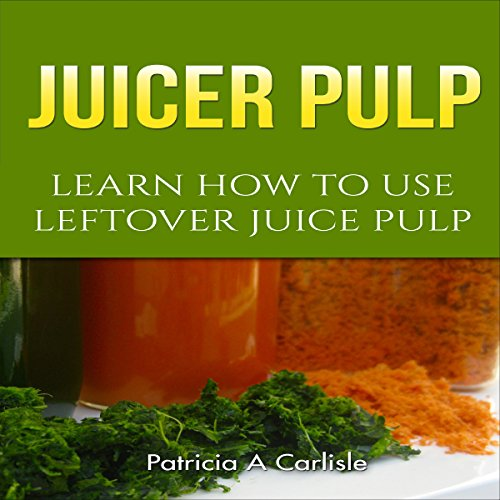 Juicer Pulp: Learn How to Use Leftover Juice Pulp by Patricia A. Carlisle