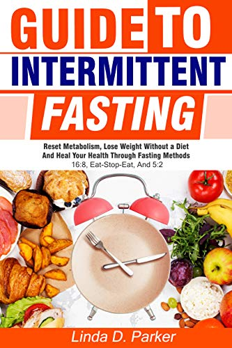Guide To Intermittent Fasting: Reset metabolism, Lose Weight Without a Diet and Heal Your Health Through Fasting Methods 16:8, 5:2 And Eat-Stop-Eat! (Linda 5)