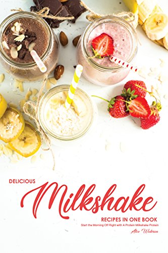 Delicious Milkshake Recipes in One Book: Start the Morning Off Right with A Protein Milkshake Protein by Alice Waterson