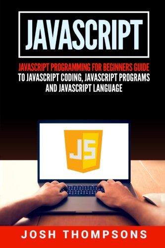 Javascript: Javascript Programming For Beginners Guide To Javascript Coding, Javascript Programs And Javascript Language by CreateSpace Independent Publishing Platform