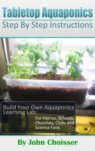 Tabletop Aquaponics -- for Homes, Schools, Churches, Clubs, and Science Fairs: Enjoy Learning to Grow Your Own Food by [Choisser, John]