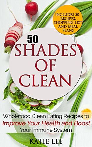 50 Shades of Clean: Wholefood Clean Eating Recipes to Improve Your Health and Boost your Immune System (Clean Eating and Nutrition Collection Book 1) by Katie Lee