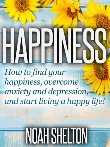 The Happiness Book: The Easy Guide on How to Find Your Happiness, Overcoming Depression and Anxiety, and Start Living a Happy Life!: Easy Guide on How ANYONE Can Be Happy and Understand Happiness