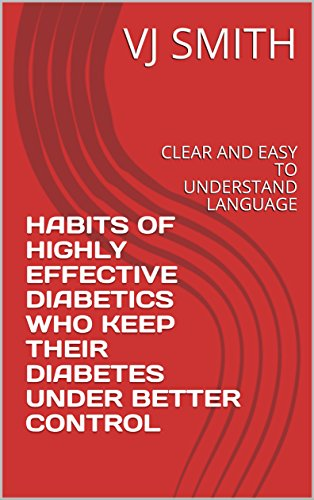 HABITS OF HIGHLY EFFECTIVE DIABETICS WHO  KEEP THEIR DIABETES UNDER BETTER CONTROL                                  : CLEAR AND EASY TO UNDERSTAND LANGUAGE ... (EFFECTIVE HEALTH MANAGEMENT SERIES Book 1)