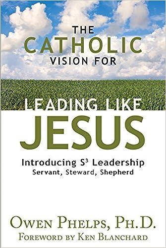 The catholic vision for leading like jesus introducing s3 the catholic vision for leading like jesus introducing s3 leadership servant steward shepherd owen phelps 9781612788753 amazon books fandeluxe Choice Image
