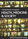 Using Theory to Explore Health, Medicine and Society, Peter Kennedy and Carole Kennedy, 1847424015