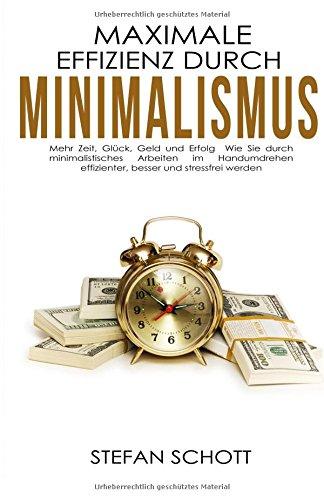 maximale-effizienz-durch-minimalismus-mehr-zeit-glck-geld-und-erfolg-wie-sie-durch-minimalistisches-arbeiten-im-handumdrehen-effizienter-besser-zeitmanagement-ruhe-ordnung