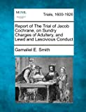 Report of the Trial of Jacob Cochrane, on Sundry Charges of Adultery, and Lewd and Lascivious Conduct, Gamaliel E. Smith, 1275091482