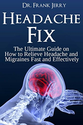 Headache Fix: The Ultimate Guide on How to Relieve Headaches and Migraines Fast and Effectively