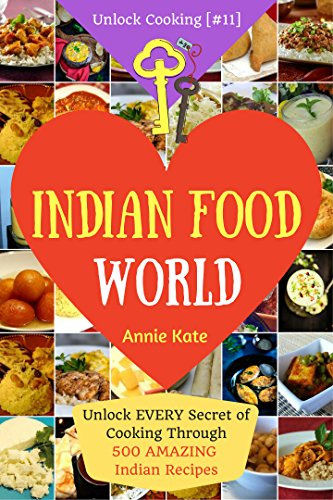 Welcome to Indian Food World: Unlock EVERY Secret of Cooking Through 500 AMAZING Indian Recipes (Indian Cooking Book, Indian Vegetarian Recipes, Indian Curry Recipes) (Unlock Cooking, Cookbook [#11]) by Annie Kate