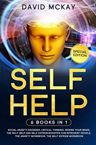 Self Help: 6 Books in 1: Social Anxiety Disorder, Critical Thinking, Rewire your Brain, The Self Help and Self Esteem Booster for Introvert People, The Anxiety Workbook, The Self Esteem Workbook
