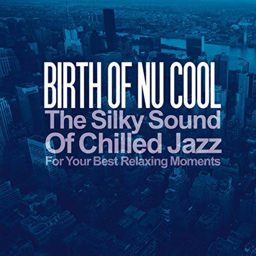 Birth of Nu Cool (The Silky Sound of Chilled Jazz for Your Best Relaxing Moments) (Best Nu Jazz Artists)