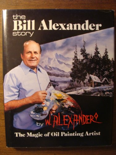 THE BILL ALEXANDER STORY: THE MAGIC OF OIL PAINTING ARTIST
