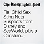Fla. Child Sex Sting Nets Suspects from Disney and SeaWorld, plus a Christian Football Coach | Peter Holley