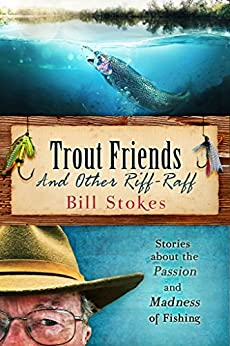 Trout Friends and Other Riff-Raff: Stories About the Passion and Madness of Fishing by [Stokes, Bill]