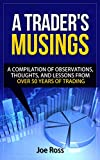 A Trader's Musings: A Compilation Of Observations, Thoughts And Lessons From Over 50 Years Of Trading