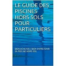 LE GUIDE DES PISCINES HORS SOLS POUR PARTICULIERS: BIEN ACHETER / BIEN ENTRETENIR SA PISCINE HORS SOL (French Edition)