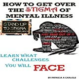 How To Get Over The Stigma Of Mental Illness: Learn What Challenges You Will Face