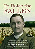 To Raise the Fallen: A Selection of the War Letters, Prayers and Spiritual Writings of Fr Willie Doyle