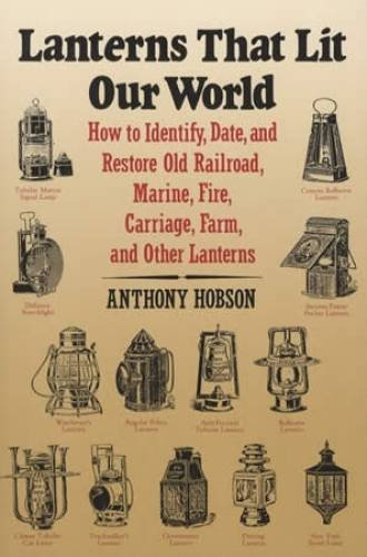 Lanterns That Lit Our World: How to Identify, Date and Restore Old Railroad, Marine, Fire, Carriage, Farm and Other ()