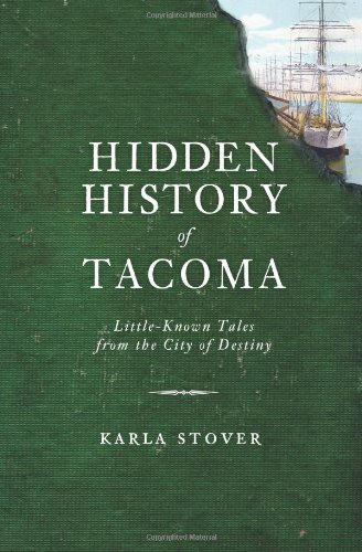 Hidden History of Tacoma: Little-Known Tales from the City of Destiny