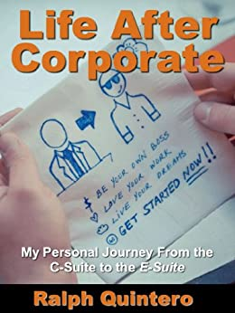 Life After Corporate: My Personal Journey from the C-Suite to the E-Suite by [Quintero, Ralph]